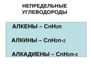 НЕПРЕДЕЛЬНЫЕ УГЛЕВОДОРОДЫ АЛКЕНЫ – СnН2n АЛКИНЫ – СnН2n-2 АЛКАДИЕНЫ – СnН2n-2
