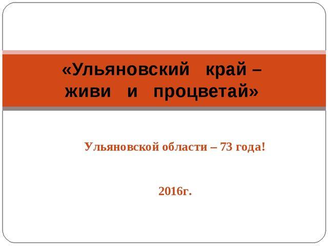 Ульяновской области – 73 года! 2016г. «Ульяновский край – живи и процветай»