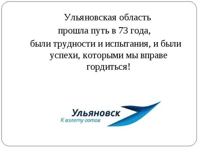 Ульяновская область прошла путь в 73 года, были трудности и испытания, и был...