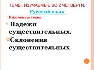 ТЕМЫ, ИЗУЧАЕМЫЕ ВО 2 ЧЕТВЕРТИ. Русский язык Ключевые темы Падежи существитель