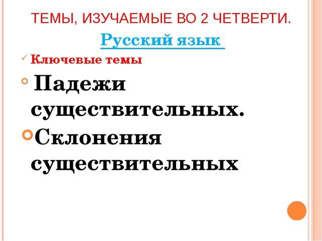 ТЕМЫ, ИЗУЧАЕМЫЕ ВО 2 ЧЕТВЕРТИ. Русский язык Ключевые темы Падежи существитель...