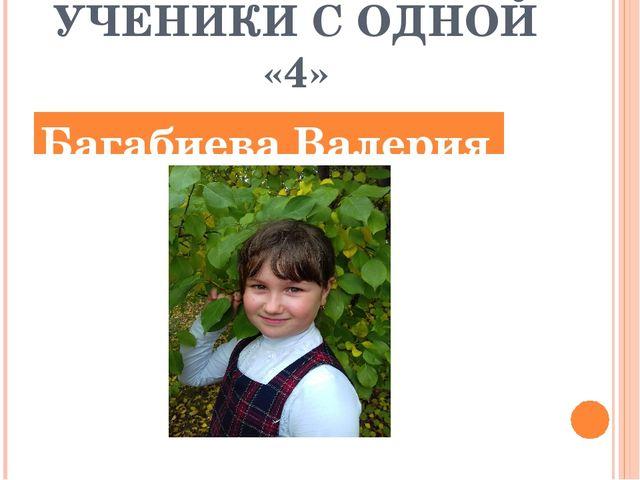 УЧЕНИКИ С ОДНОЙ «4» Багабиева Валерия
