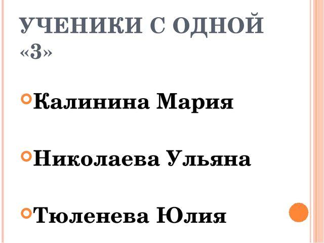 УЧЕНИКИ С ОДНОЙ «3» Калинина Мария Николаева Ульяна Тюленева Юлия