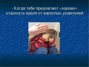 - Когда тебе предлагают «хорошо» отдохнуть вдали от взрослых, родителей