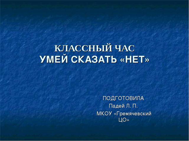 КЛАССНЫЙ ЧАС УМЕЙ СКАЗАТЬ «НЕТ» ПОДГОТОВИЛА Падей Л. П. МКОУ «Гремячевский ЦО»