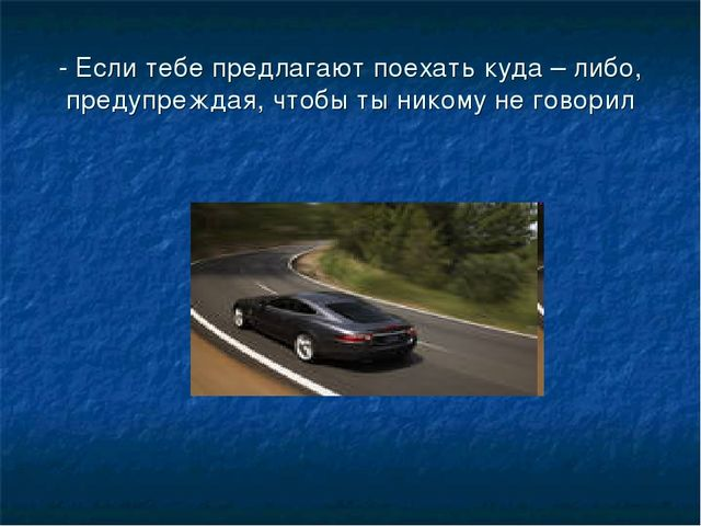 - Если тебе предлагают поехать куда – либо, предупреждая, чтобы ты никому не...