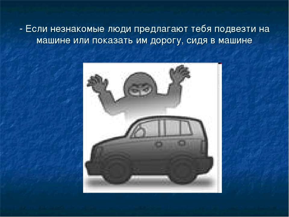 - Если незнакомые люди предлагают тебя подвезти на машине или показать им дор...