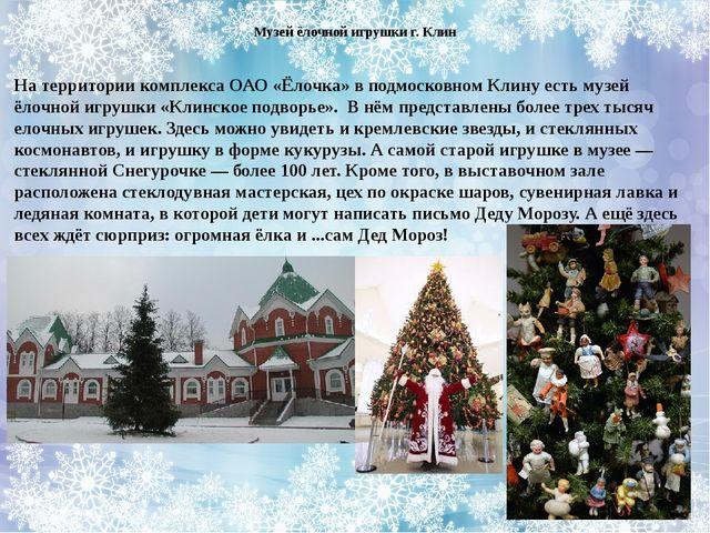 На территории комплекса ОАО «Ёлочка» в подмосковном Клину есть музей ёлочной...