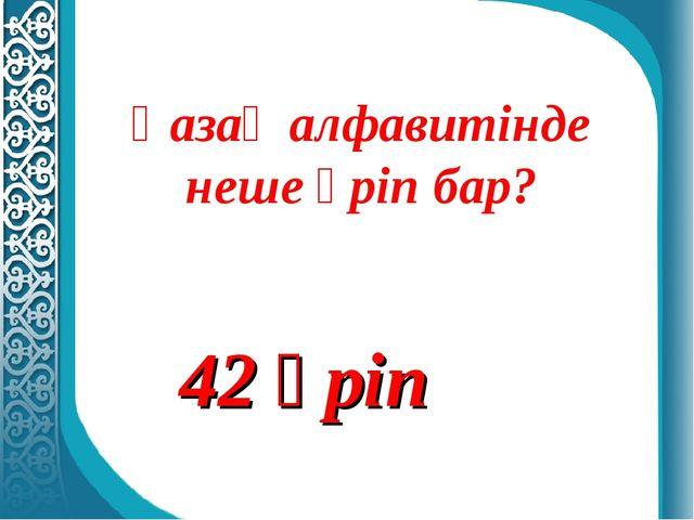 Қазақ алфавитінде неше әріп бар? 42 әріп
