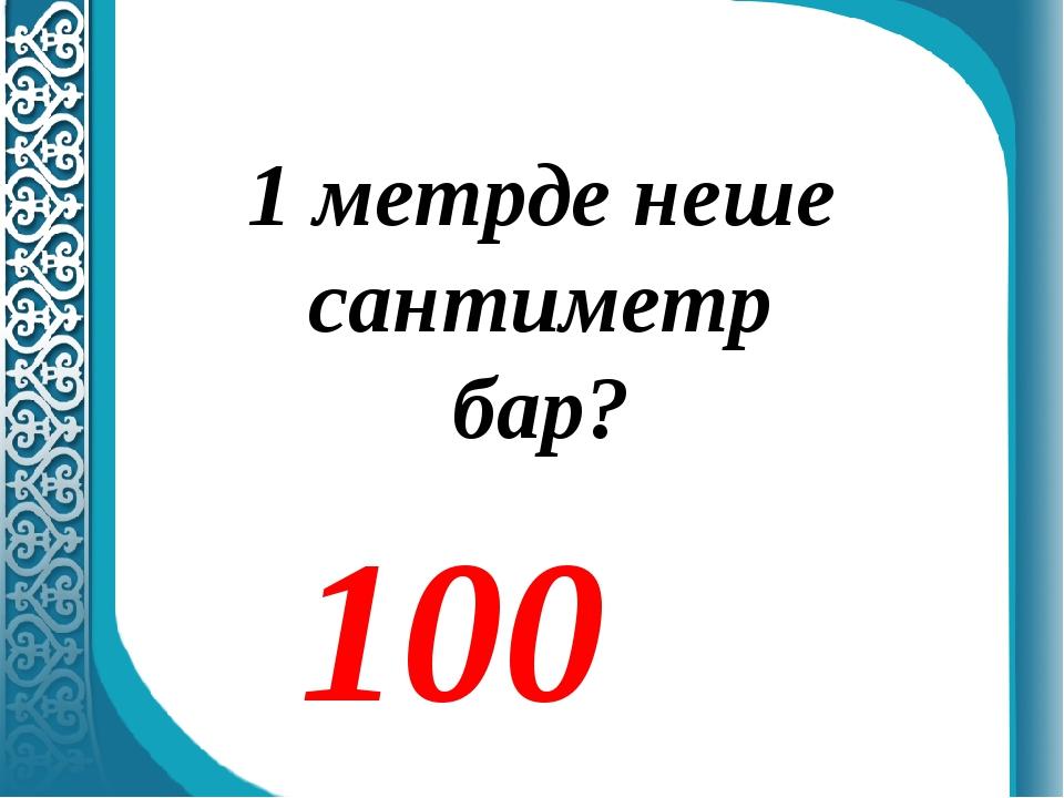 1 метрде неше сантиметр бар? 100