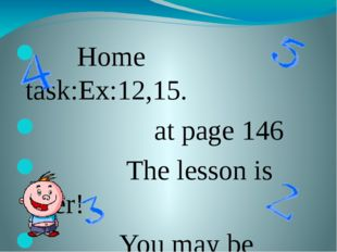Home task:Ex:12,15. at page 146 The lesson is over! You may be free. Good bye!