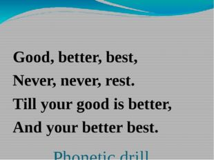 Phonetic drill Good, better, best, Never, never, rest. Till your good is bet