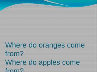 Where do oranges come from? Where do apples come from? Where do bananas come