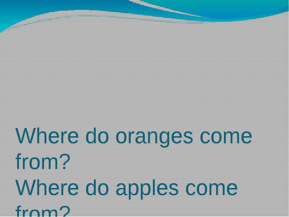 Where do oranges come from? Where do apples come from? Where do bananas come...