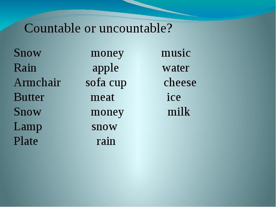 Countable or uncountable? Snow money music Rain apple water Armchair sofa cup...