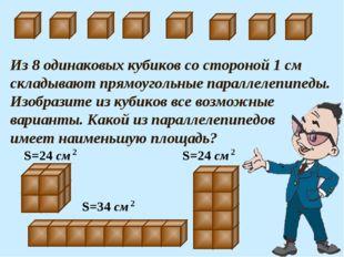 Из 8 одинаковых кубиков со стороной 1 см складывают прямоугольные параллелепи
