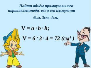 Найти объём прямоугольного параллелепипеда, если его измерения 6см, 3см, 4см.