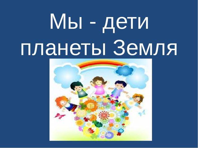 Мы - дети планеты Земля