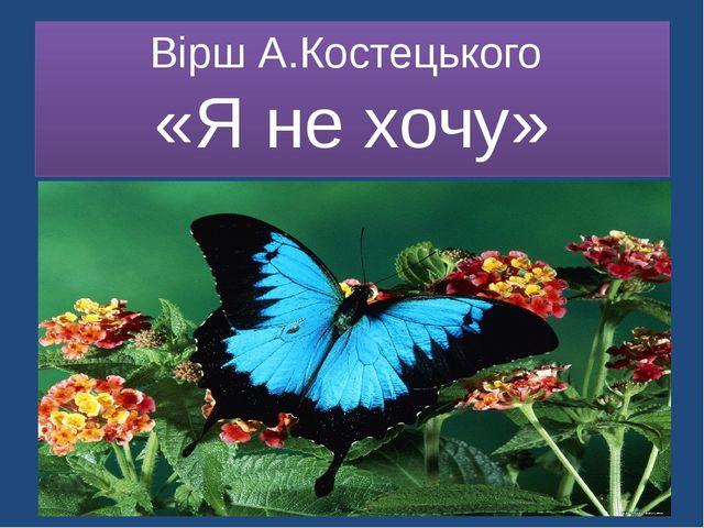 Вірш А.Костецького «Я не хочу»
