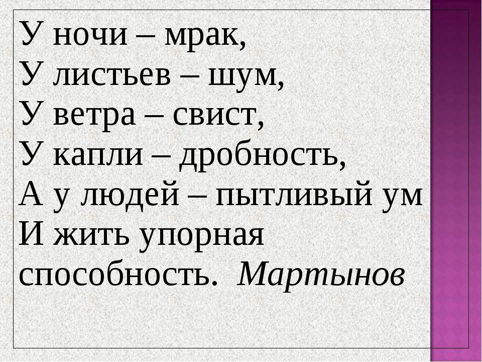 У ночи – мрак, У листьев – шум, У ветра – свист, У капли – дробность, А у люд...