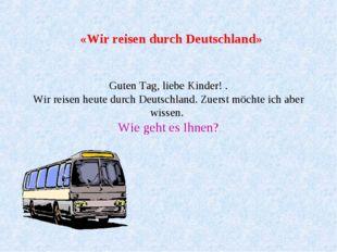 «Wir reisen durch Deutschland» Guten Tag, liebe Kinder! . Wir reisen heute d