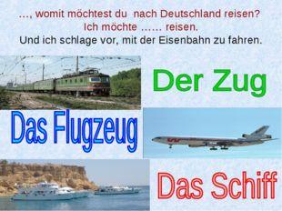 …, womit möchtest du nach Deutschland reisen? Ich möchte …… reisen. Und ich s