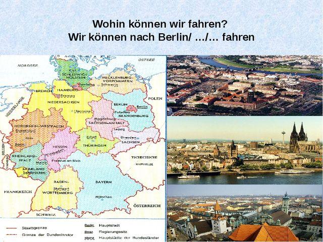 Wohin können wir fahren? Wir können nach Berlin/ …/… fahren
