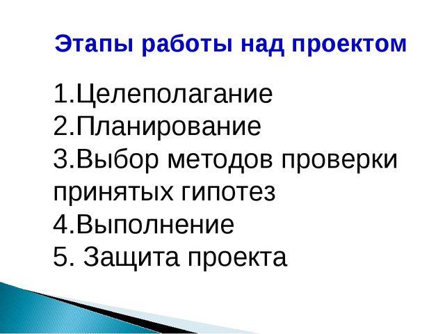 Этапы работы над проектом 1.Целеполагание 2.Планирование 3.Выбор методов пров...