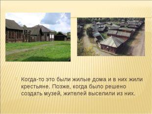 Когда-то это были жилые дома и в них жили крестьяне. Позже, когда было решено