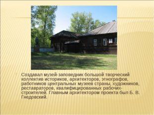 Создавал музей-заповедник большой творческий коллектив историков, архитекторо