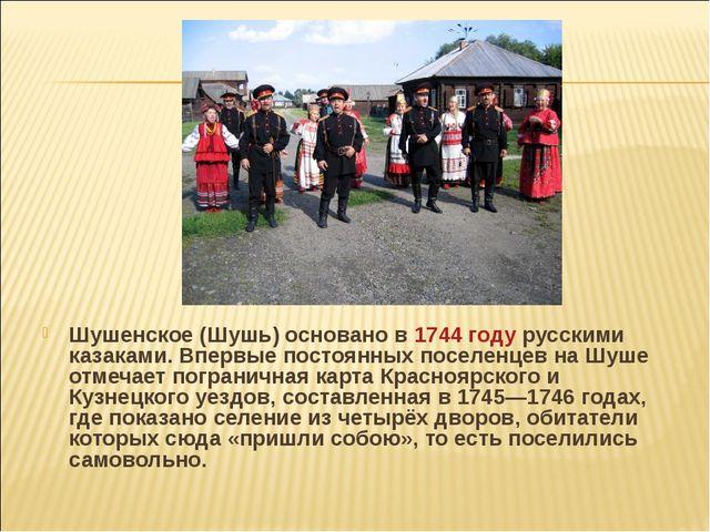 Шушенское (Шушь) основано в 1744 году русскими казаками. Впервые постоянных п...