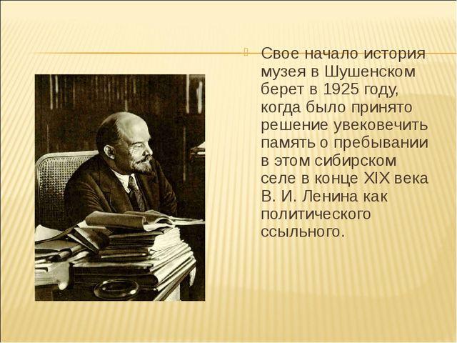 Свое начало история музея в Шушенском берет в 1925 году, когда было принято р...