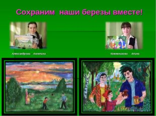 Сохраним наши березы вместе! Александрова Ангелина Кожевникова Алина.