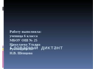 Словарный диктант Работу выполнила: ученица 6 класса МБОУ ОШ № 25 Николаева У