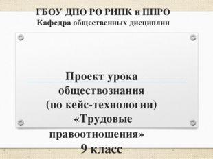 ГБОУ ДПО РО РИПК и ППРО Кафедра общественных дисциплин Проект урока обществоз