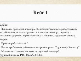 Кейс 1 Задача: Заключая трудовой договор с 16-летним Ивановым, работодатель п