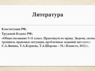 Литература Конституция РФ; Трудовой Кодекс РФ; «Обществознание 9-11 класс. Пр
