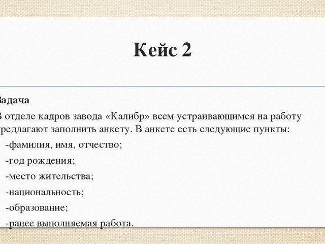 Кейс 2 Задача В отделе кадров завода «Калибр» всем устраивающимся на работу п...