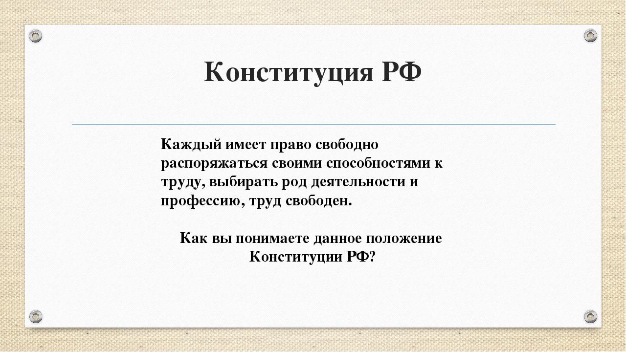 Конституция РФ Каждый имеет право свободно распоряжаться своими способностями...