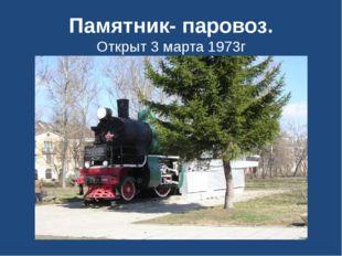 Памятник- паровоз. Открыт 3 марта 1973г