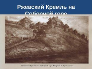 Ржевский Кремль на Соборной горе