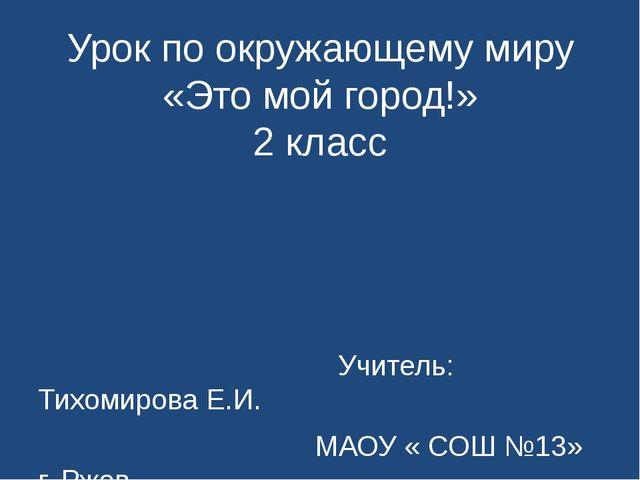 Урок по окружающему миру «Это мой город!» 2 класс Учитель: Тихомирова Е.И. МА...