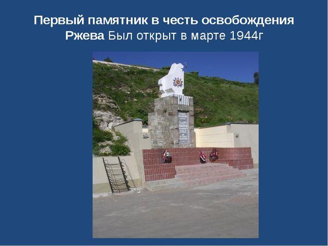 Первый памятник в честь освобождения Ржева Был открыт в марте 1944г