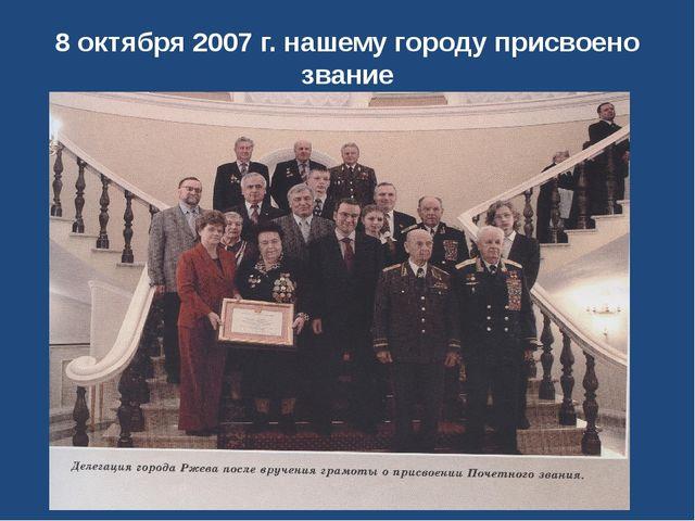 8 октября 2007 г. нашему городу присвоено звание « Город Воинской Славы»