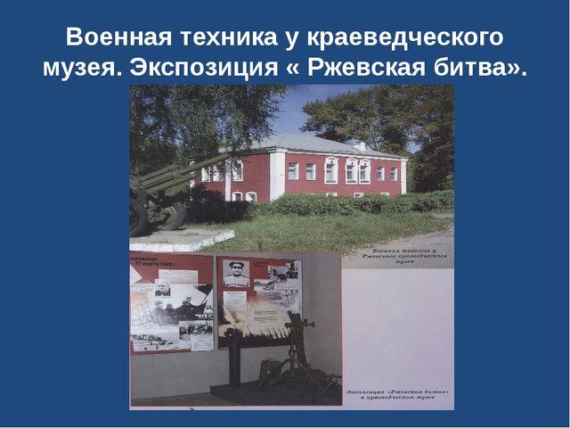Военная техника у краеведческого музея. Экспозиция « Ржевская битва».