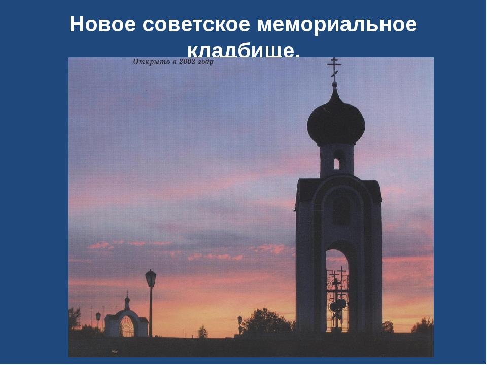 Новое советское мемориальное кладбище. открыто в 2002 г.