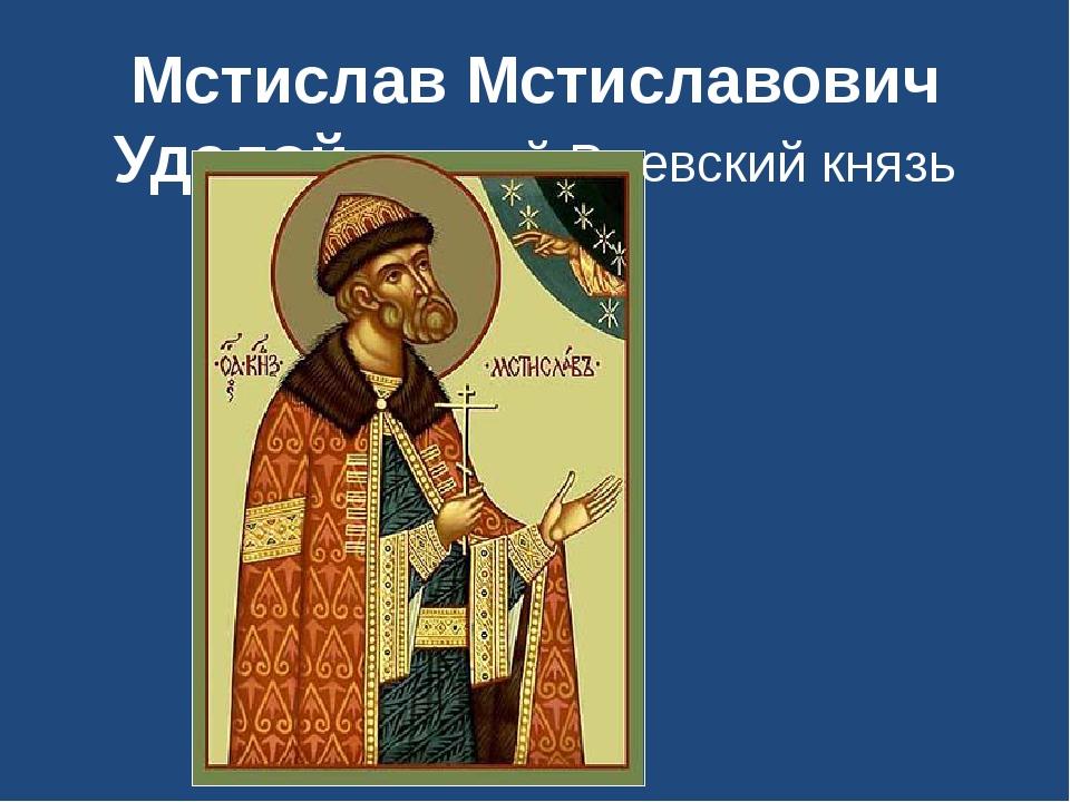 Мстислав Мстиславович Удалой первый Ржевский князь
