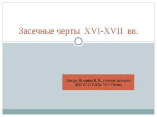 Засечные черты XVI-XVII вв. Автор: Ягодина Н.В., учитель истории МБОУ СОШ № 5