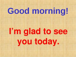 Good morning! I'm glad to see you today.