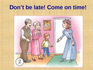 Don't be late! Come on time!